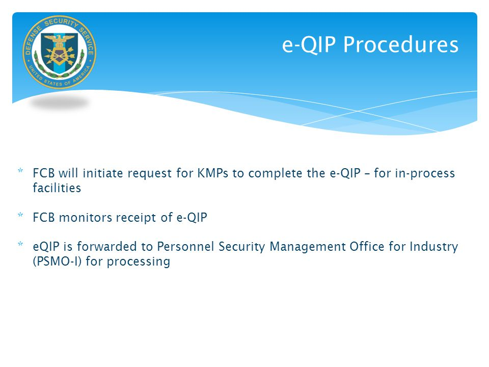e-QIP Procedures FCB will initiate request for KMPs to complete the e-QIP – for in-process facilities.