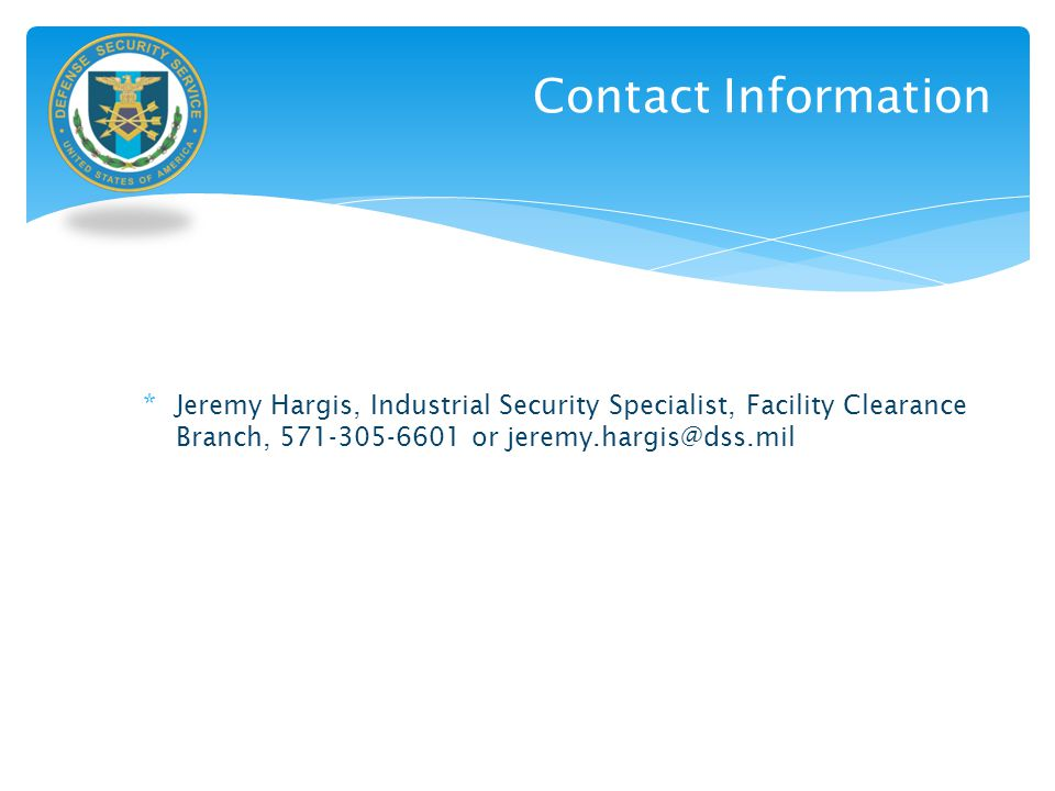 Contact Information Jeremy Hargis, Industrial Security Specialist, Facility Clearance Branch, 571-305-6601 or jeremy.hargis@dss.mil.