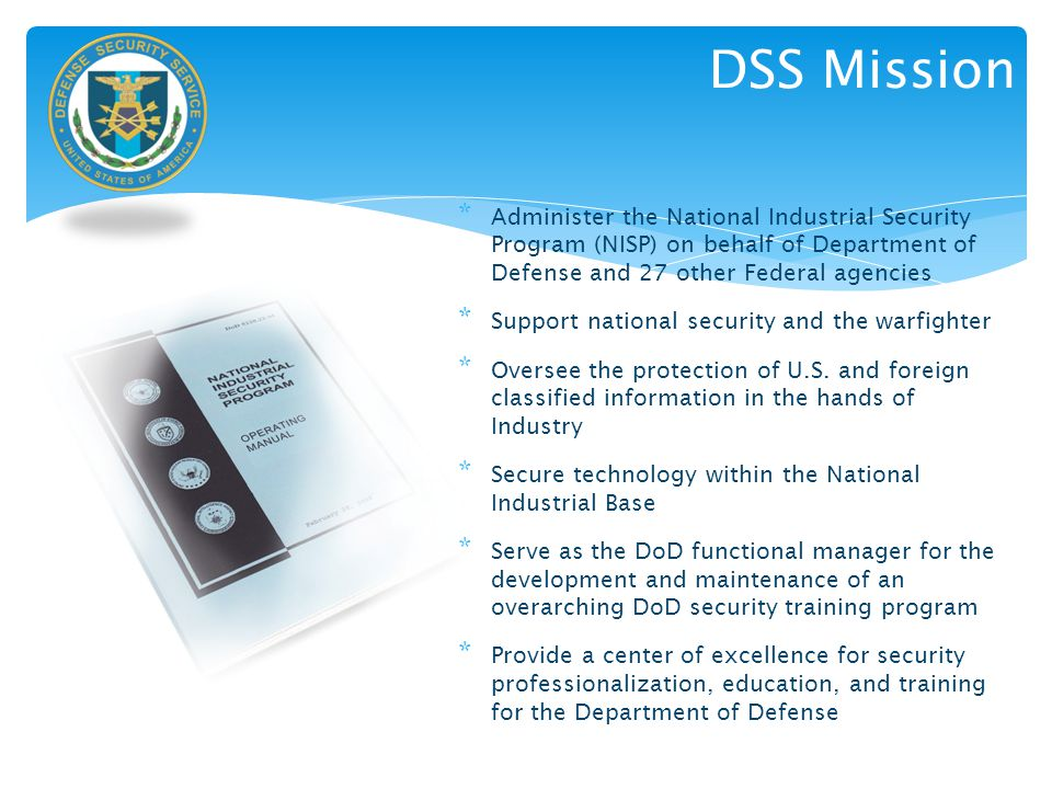 DSS Mission Administer the National Industrial Security Program (NISP) on behalf of Department of Defense and 27 other Federal agencies.
