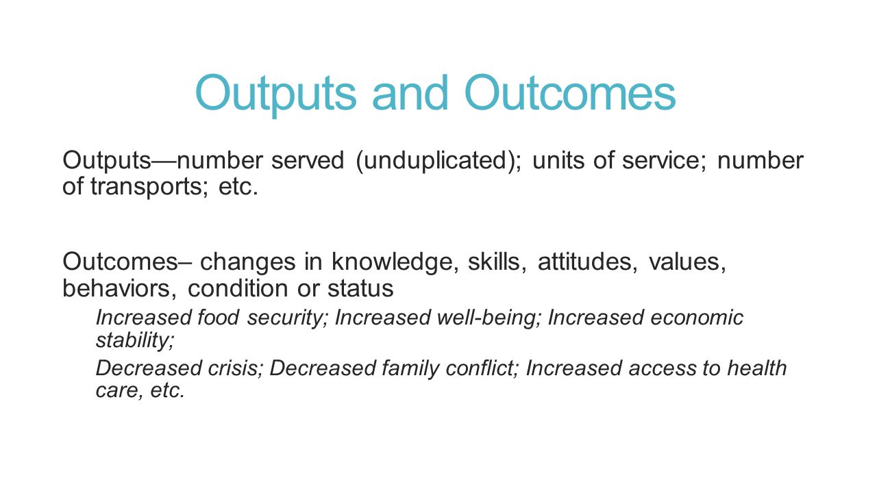 Outputs and Outcomes Outputs—number served (unduplicated); units of service; number of transports; etc.
