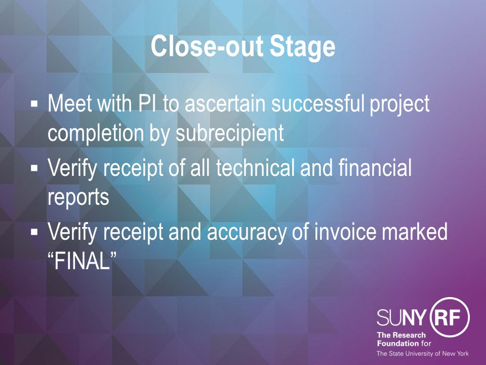 Close-out Stage Meet with PI to ascertain successful project completion by subrecipient. Verify receipt of all technical and financial reports.