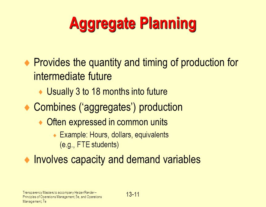 Aggregate Planning Provides the quantity and timing of production for intermediate future. Usually 3 to 18 months into future.