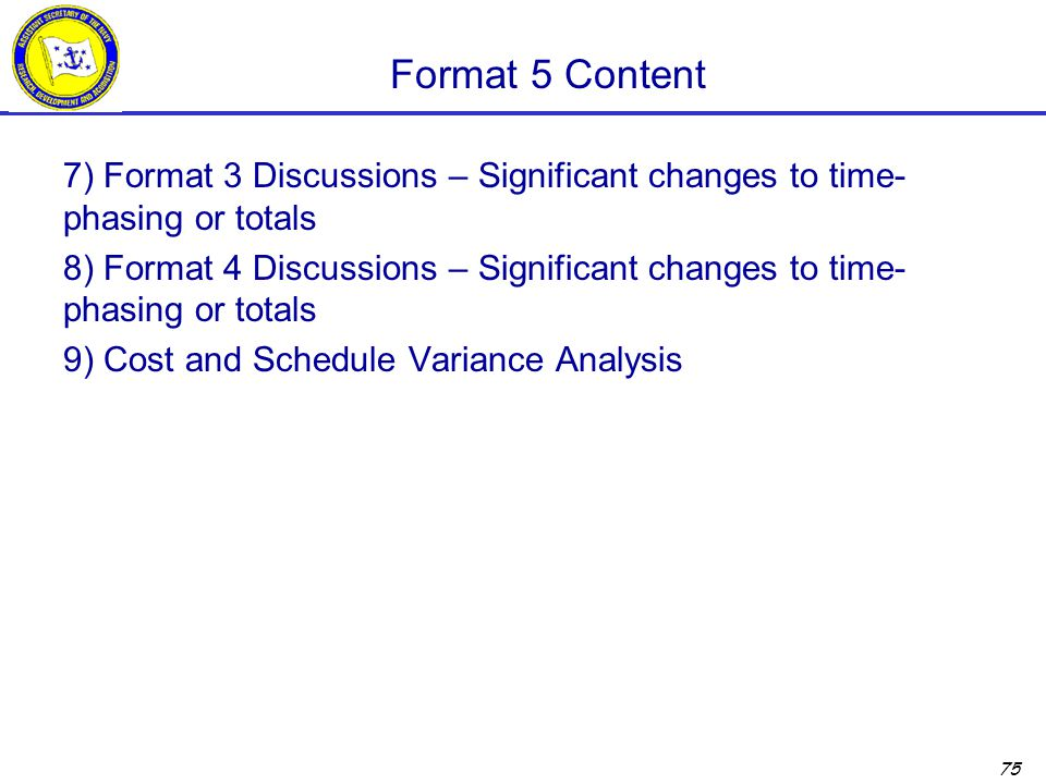 Format 5 Content 7) Format 3 Discussions – Significant changes to time-phasing or totals.