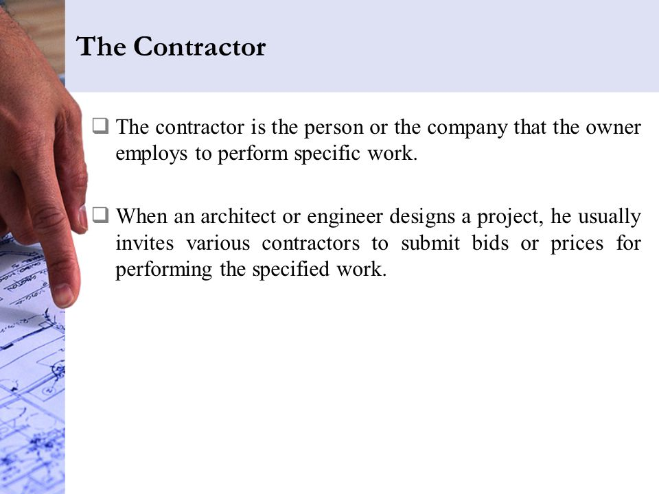 The Contractor The contractor is the person or the company that the owner employs to perform specific work.