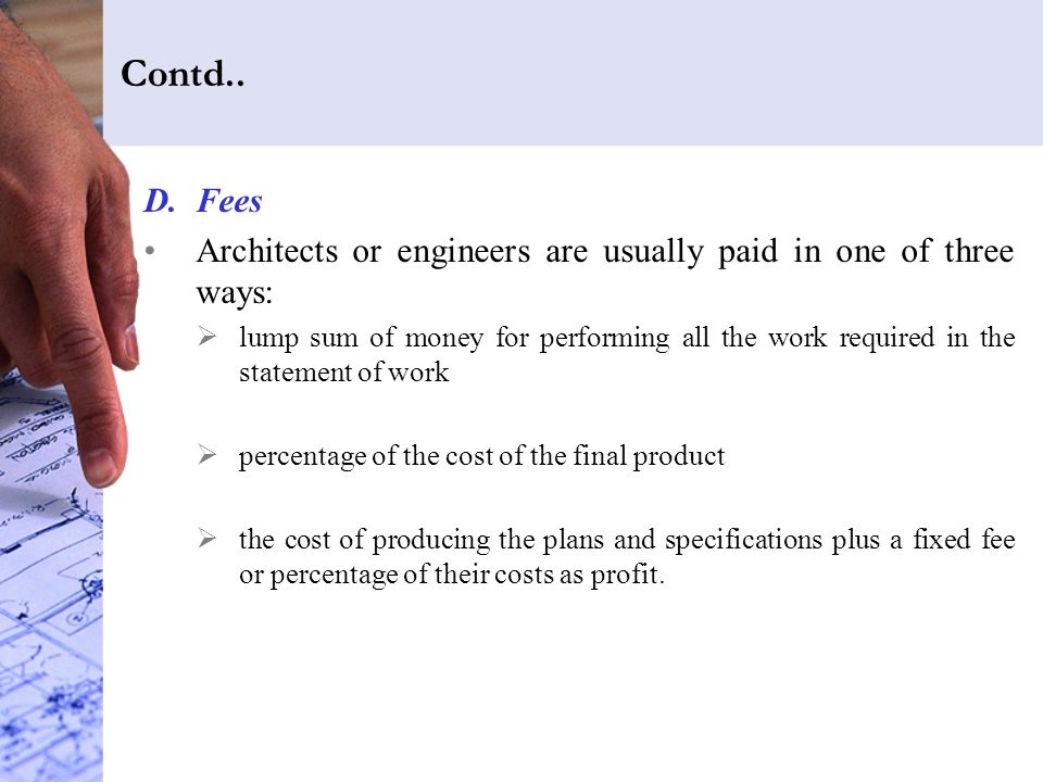 Contd.. Fees. Architects or engineers are usually paid in one of three ways: