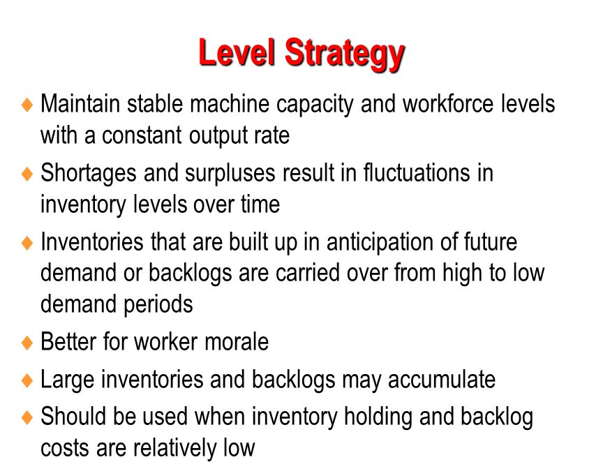 Level Strategy Maintain stable machine capacity and workforce levels with a constant output rate.