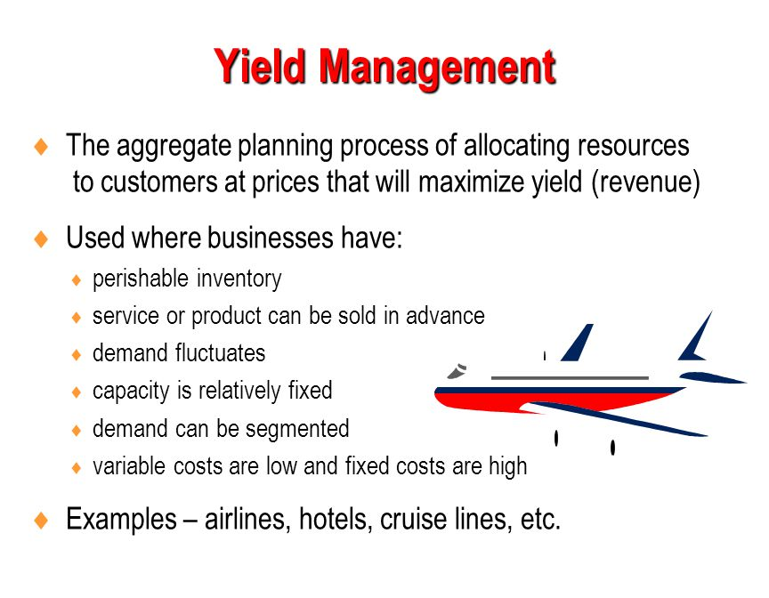 Yield Management The aggregate planning process of allocating resources to customers at prices that will maximize yield (revenue)