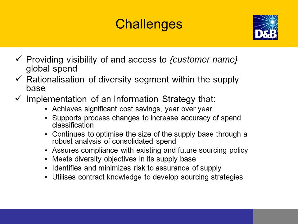 Challenges Providing visibility of and access to {customer name} global spend. Rationalisation of diversity segment within the supply base.