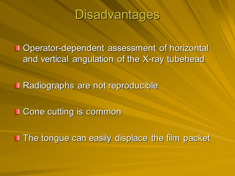 Disadvantages Operator-dependent assessment of horizontal and vertical angulation of the X-ray tubehead.