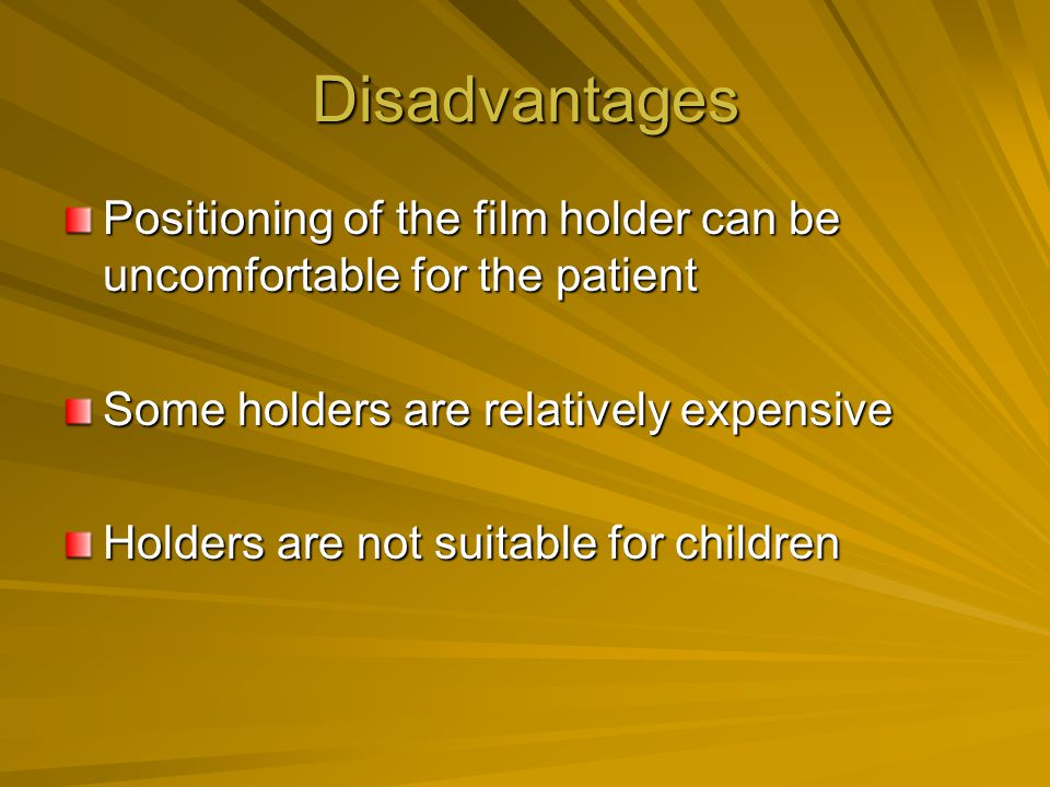 Disadvantages Positioning of the film holder can be uncomfortable for the patient. Some holders are relatively expensive.