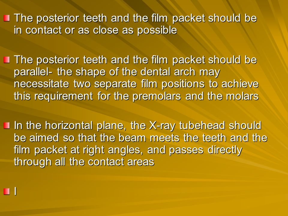 The posterior teeth and the film packet should be in contact or as close as possible