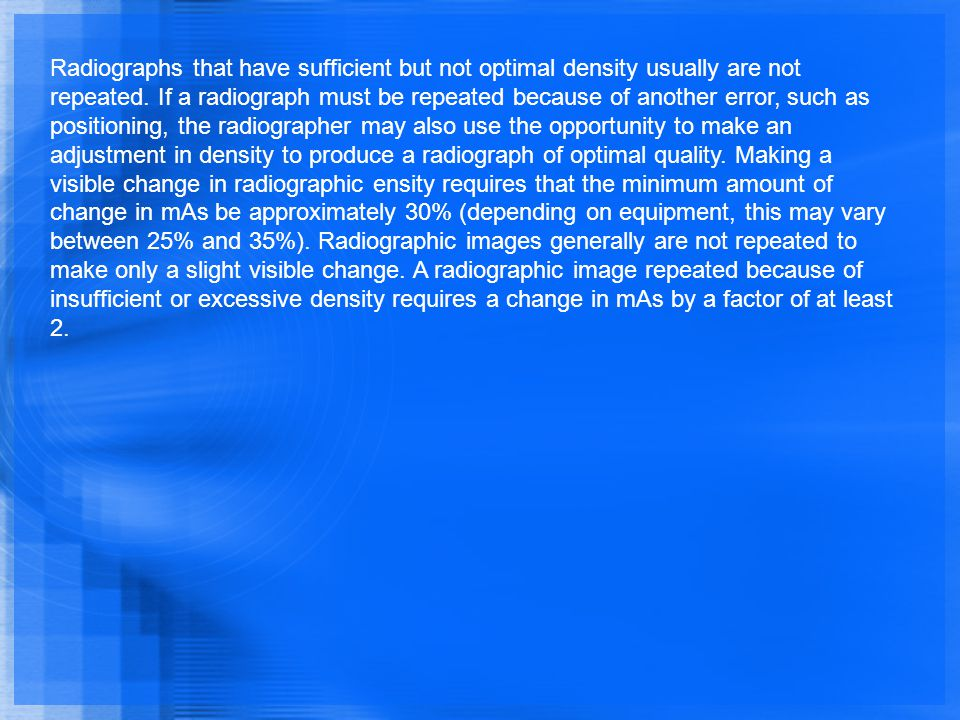Radiographs that have sufficient but not optimal density usually are not repeated.