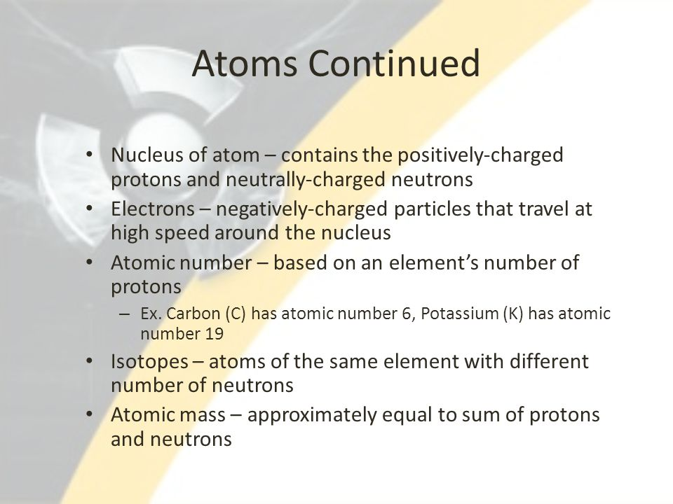Atoms Continued Nucleus of atom – contains the positively-charged protons and neutrally-charged neutrons.