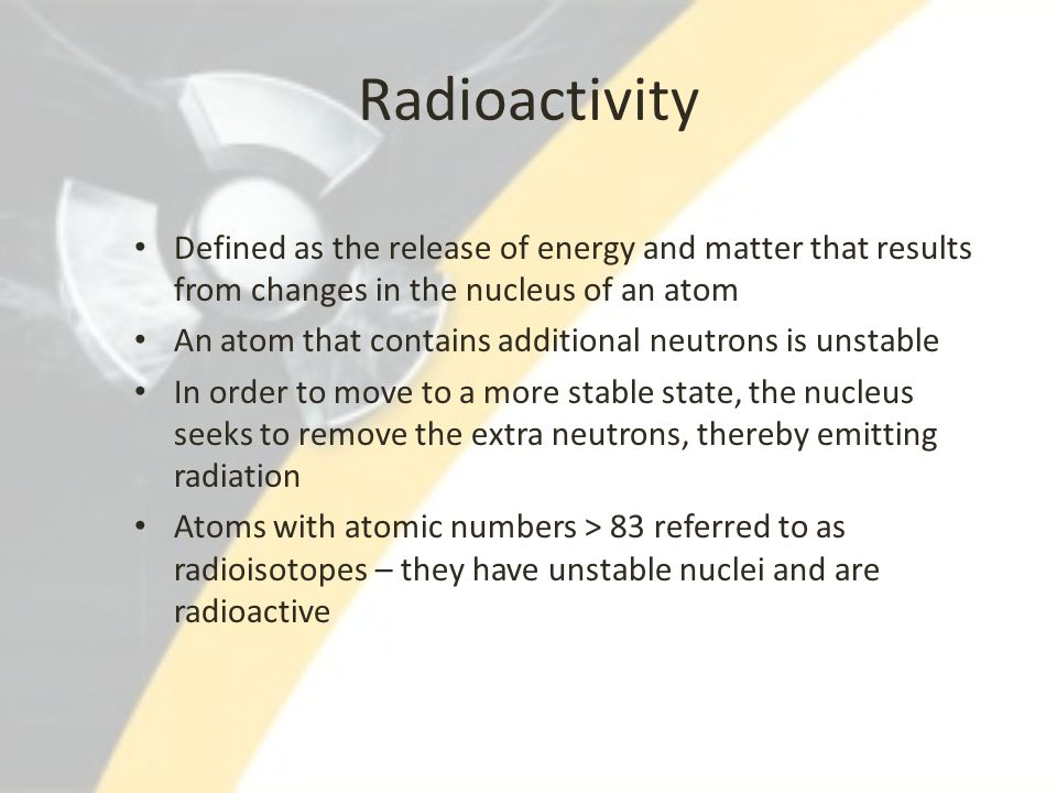 Radioactivity Defined as the release of energy and matter that results from changes in the nucleus of an atom.