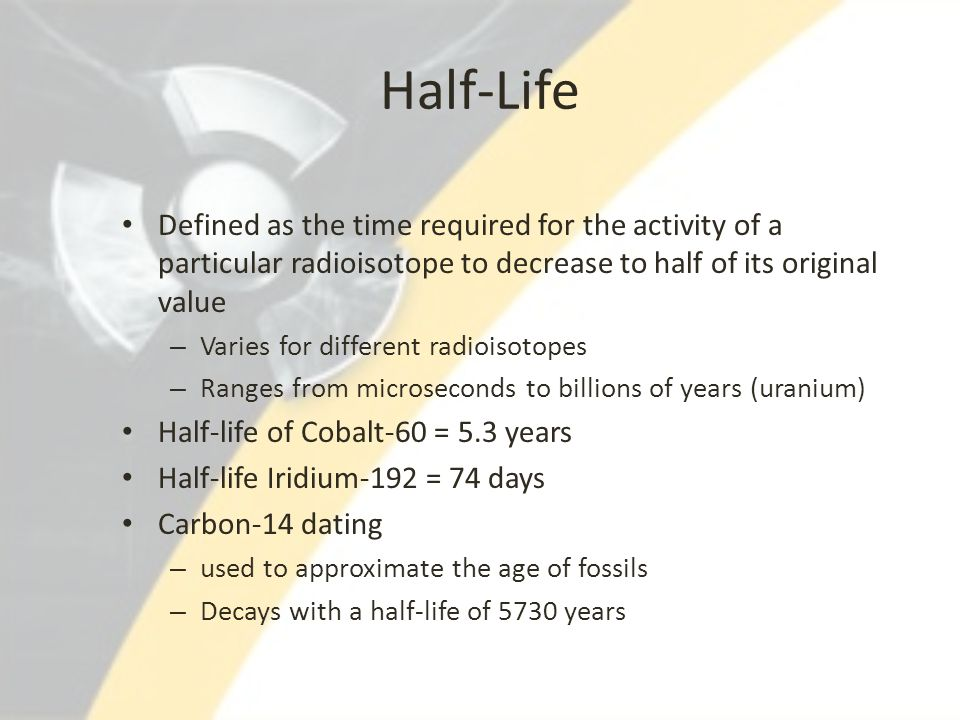 Half-Life Defined as the time required for the activity of a particular radioisotope to decrease to half of its original value.