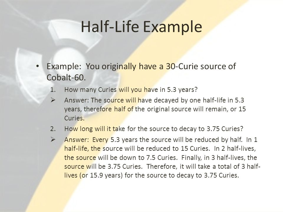 Half-Life Example Example: You originally have a 30-Curie source of Cobalt-60. How many Curies will you have in 5.3 years