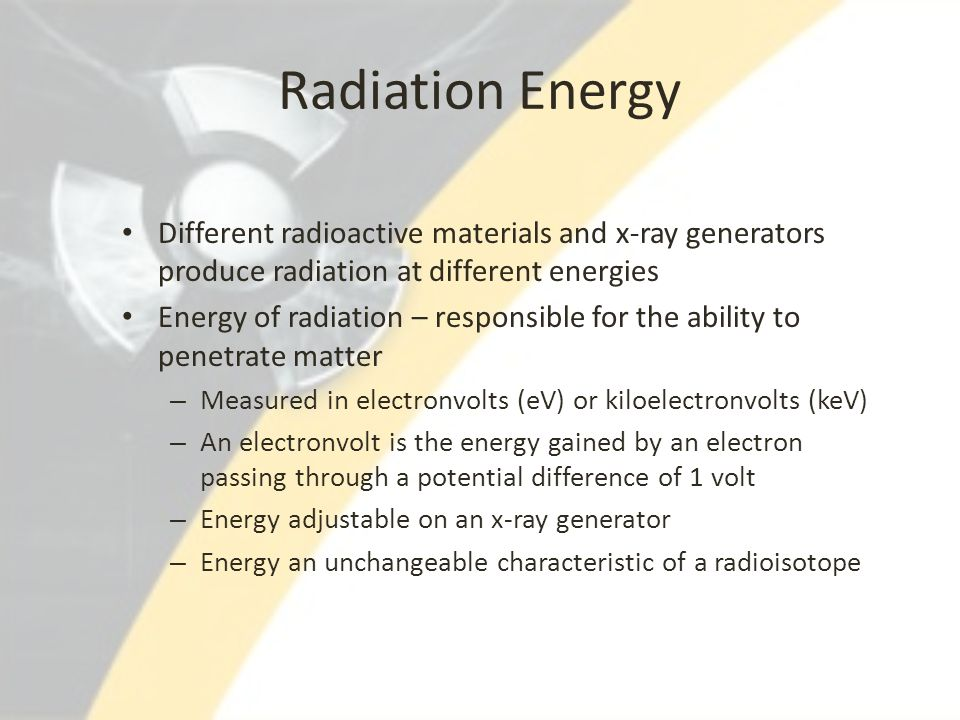Radiation Energy Different radioactive materials and x-ray generators produce radiation at different energies.