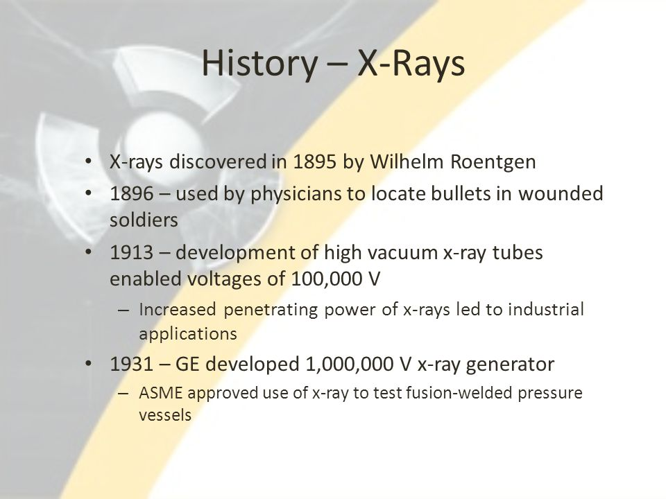 History – X-Rays X-rays discovered in 1895 by Wilhelm Roentgen