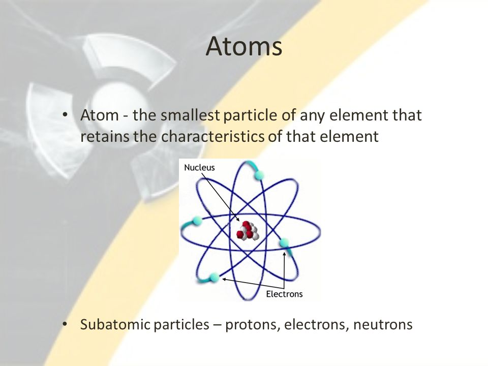 Atoms Atom - the smallest particle of any element that retains the characteristics of that element.