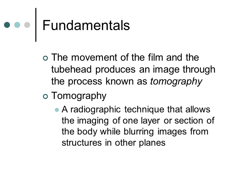 Fundamentals The movement of the film and the tubehead produces an image through the process known as tomography.