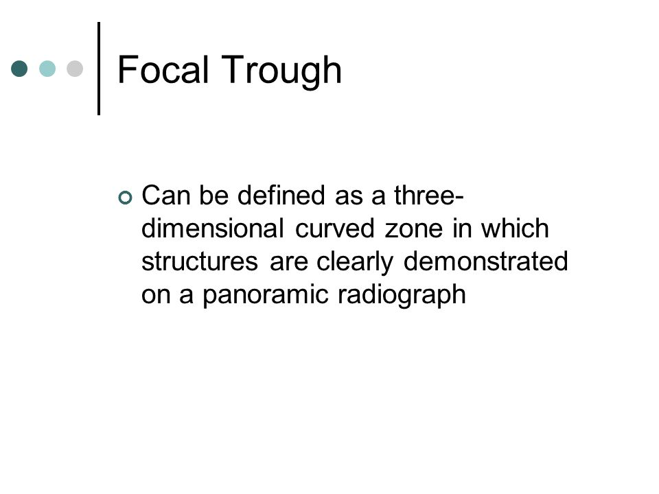 Focal Trough Can be defined as a three-dimensional curved zone in which structures are clearly demonstrated on a panoramic radiograph.