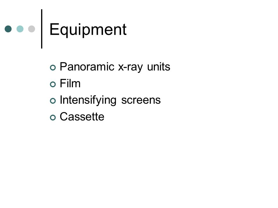 Equipment Panoramic x-ray units Film Intensifying screens Cassette