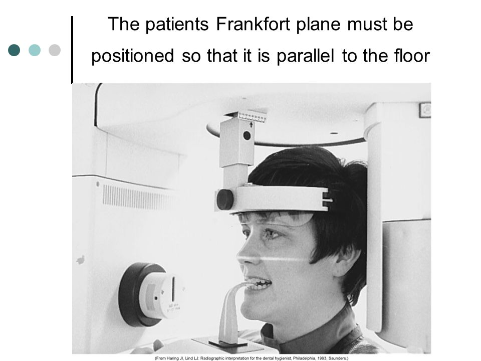 The patients Frankfort plane must be positioned so that it is parallel to the floor