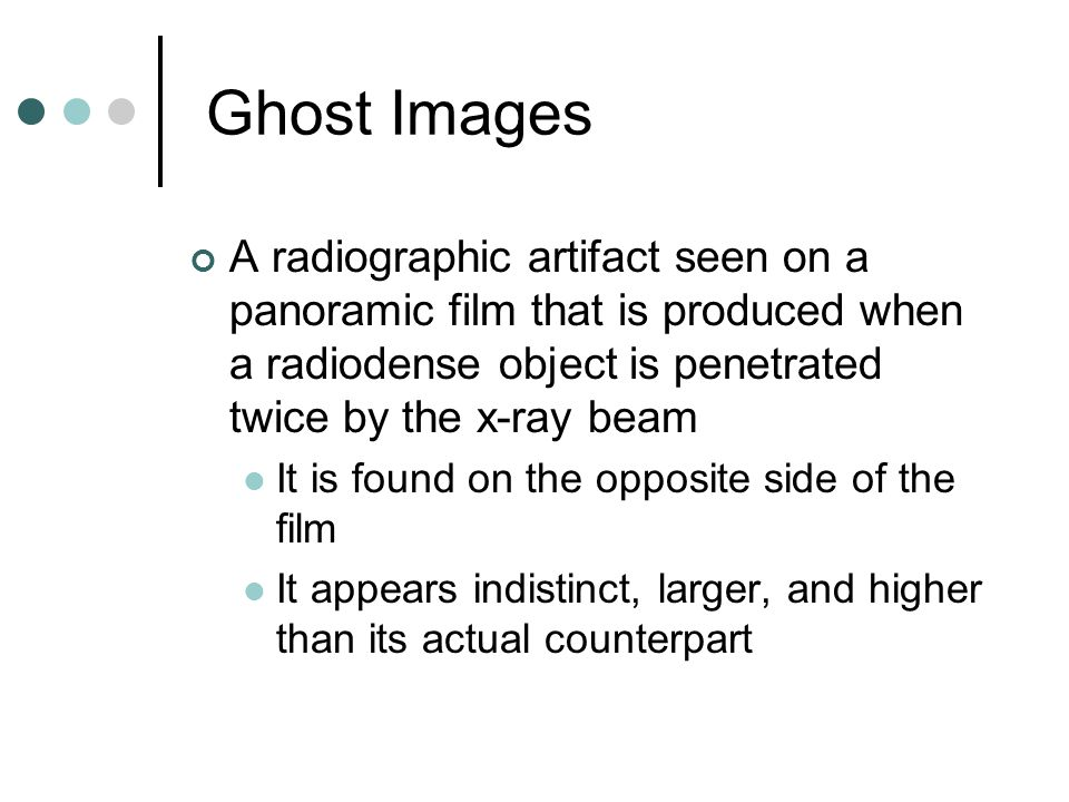 Ghost Images A radiographic artifact seen on a panoramic film that is produced when a radiodense object is penetrated twice by the x-ray beam.