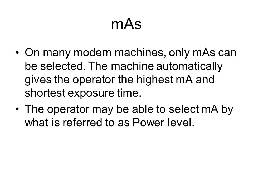 mAs On many modern machines, only mAs can be selected. The machine automatically gives the operator the highest mA and shortest exposure time.