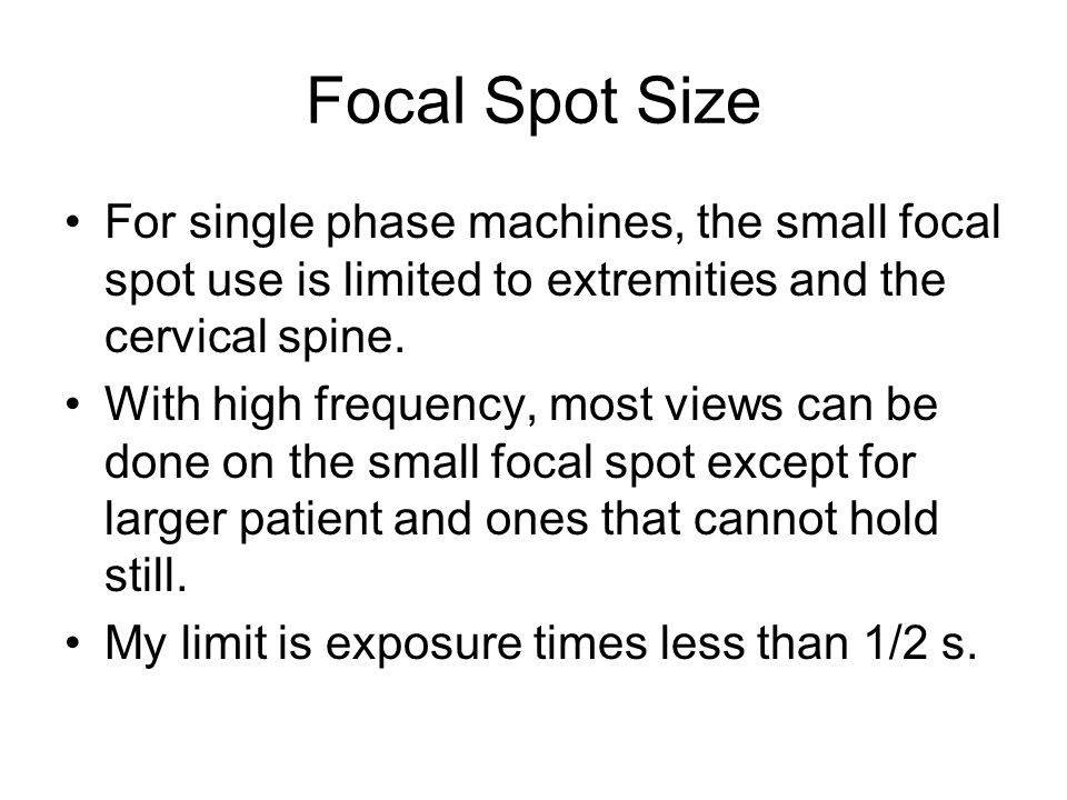 Focal Spot Size For single phase machines, the small focal spot use is limited to extremities and the cervical spine.