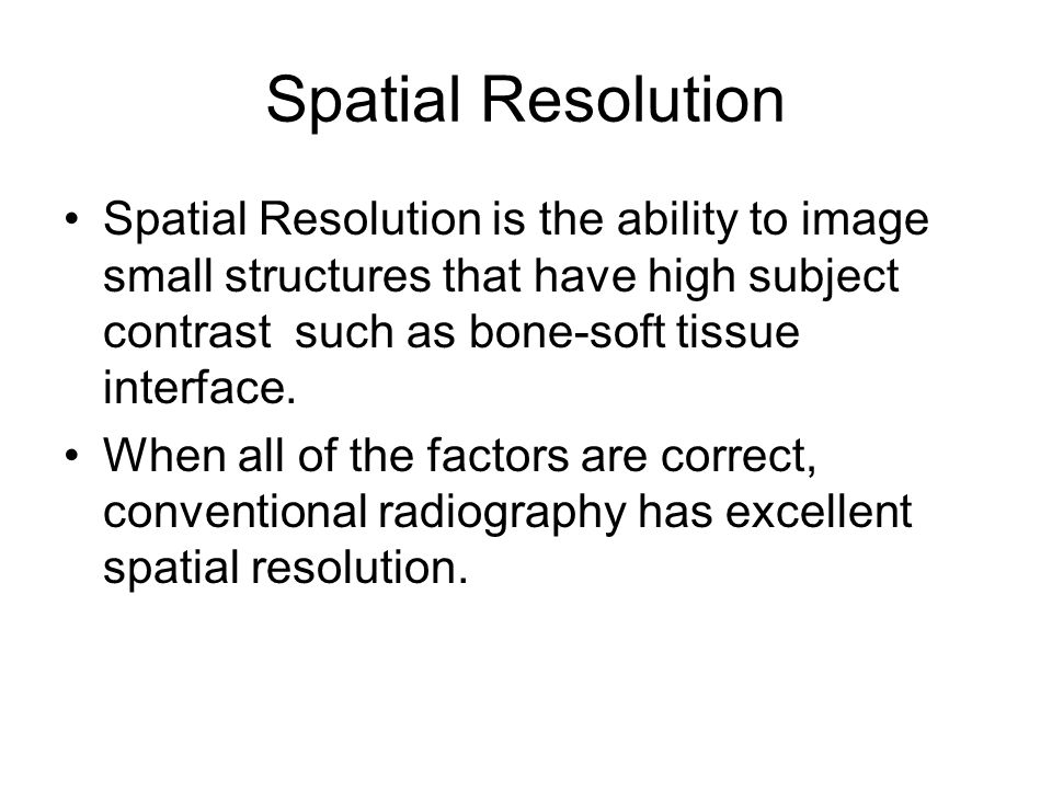 Spatial Resolution Spatial Resolution is the ability to image small structures that have high subject contrast such as bone-soft tissue interface.