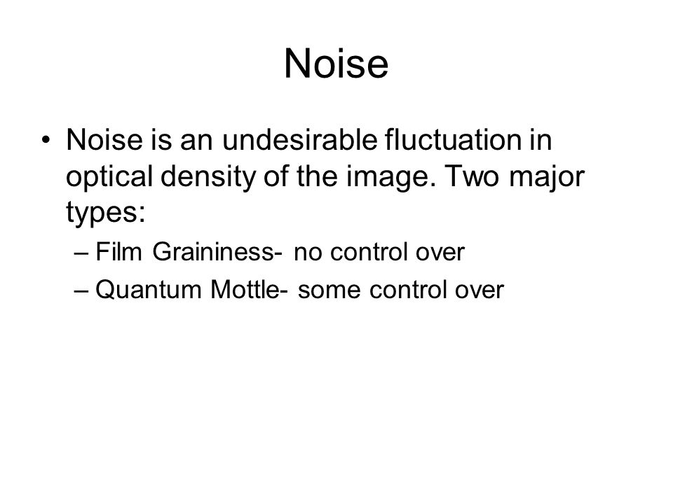 Noise Noise is an undesirable fluctuation in optical density of the image. Two major types: Film Graininess- no control over.