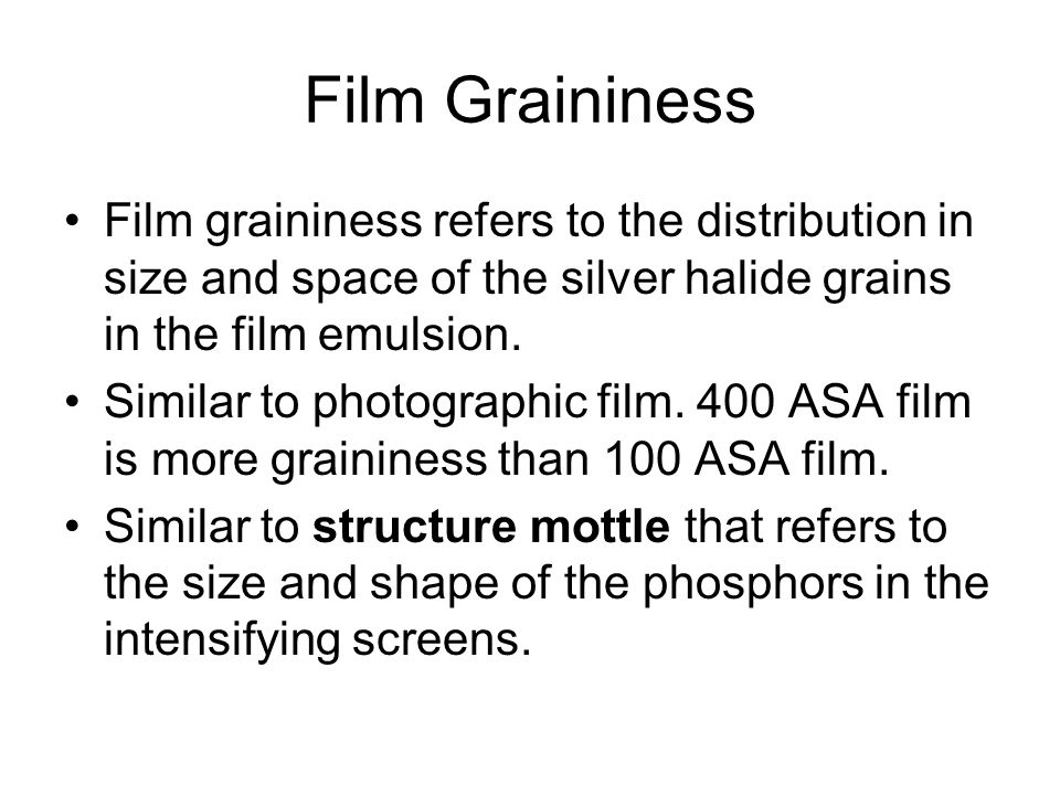 Film Graininess Film graininess refers to the distribution in size and space of the silver halide grains in the film emulsion.
