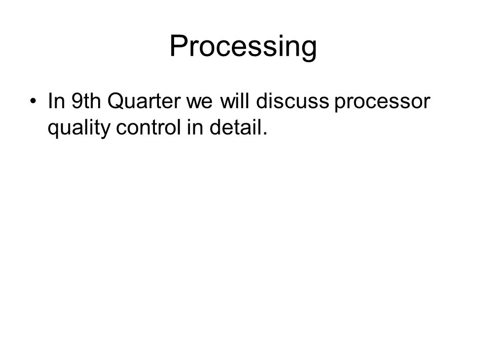 Processing In 9th Quarter we will discuss processor quality control in detail.