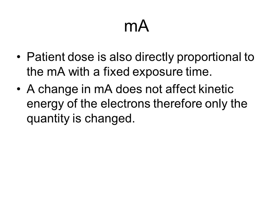 mA Patient dose is also directly proportional to the mA with a fixed exposure time.