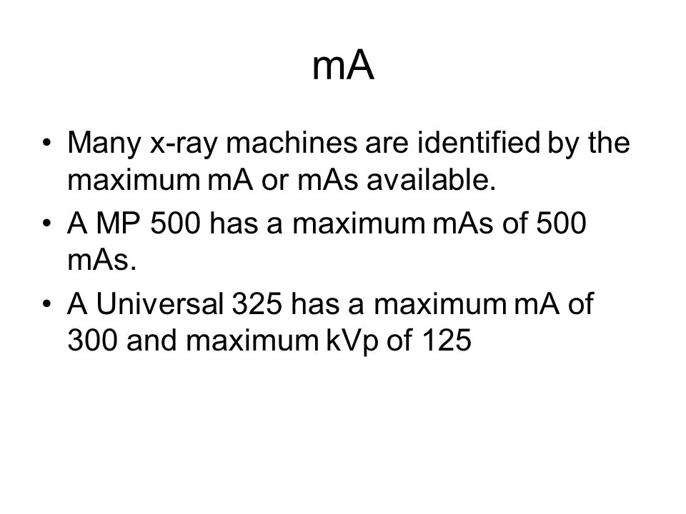 mA Many x-ray machines are identified by the maximum mA or mAs available. A MP 500 has a maximum mAs of 500 mAs.