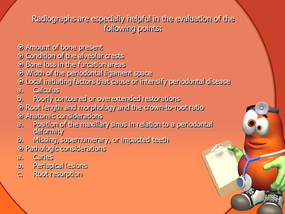 Radiographs are especially helpful in the evaluation of the following points: