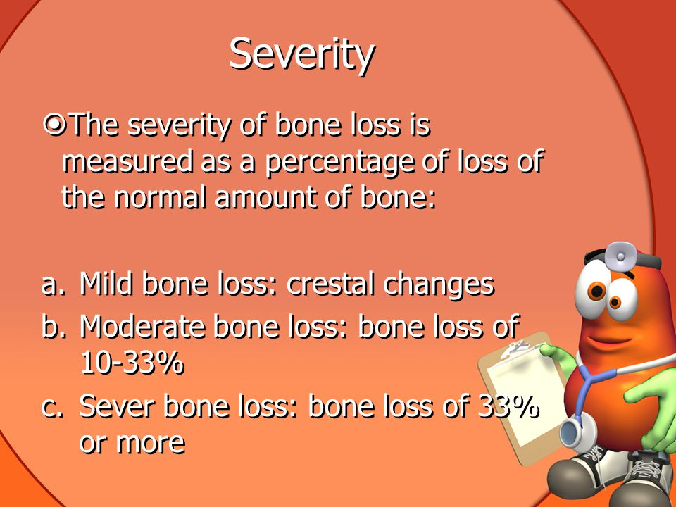 Severity The severity of bone loss is measured as a percentage of loss of the normal amount of bone: