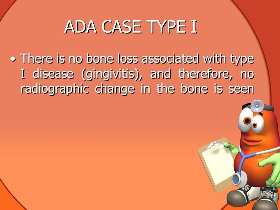 ADA CASE TYPE I There is no bone loss associated with type I disease (gingivitis), and therefore, no radiographic change in the bone is seen.