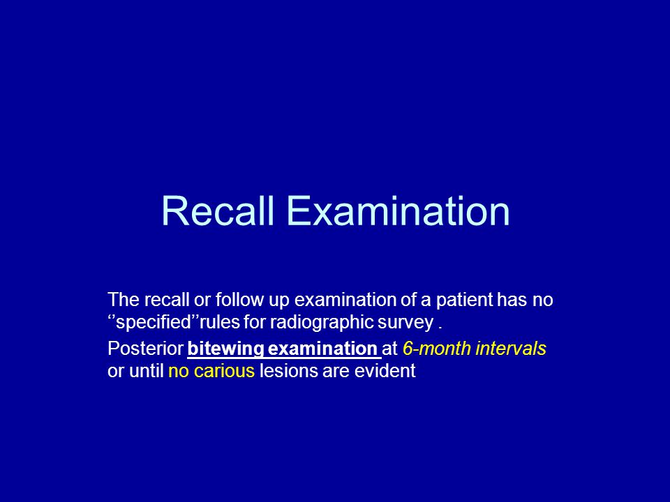 Recall Examination The recall or follow up examination of a patient has no ''specified''rules for radiographic survey .