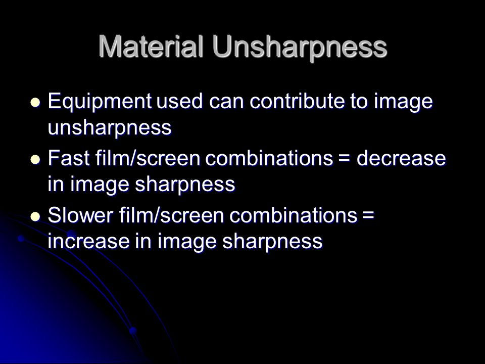 Material Unsharpness Equipment used can contribute to image unsharpness. Fast film/screen combinations = decrease in image sharpness.