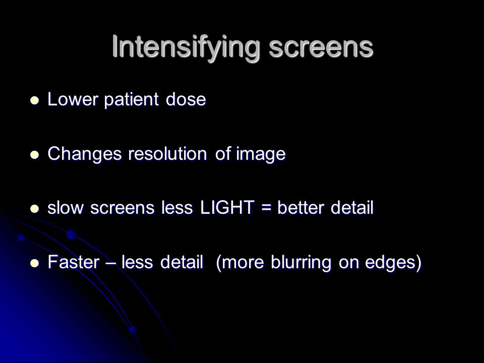Intensifying screens Lower patient dose Changes resolution of image