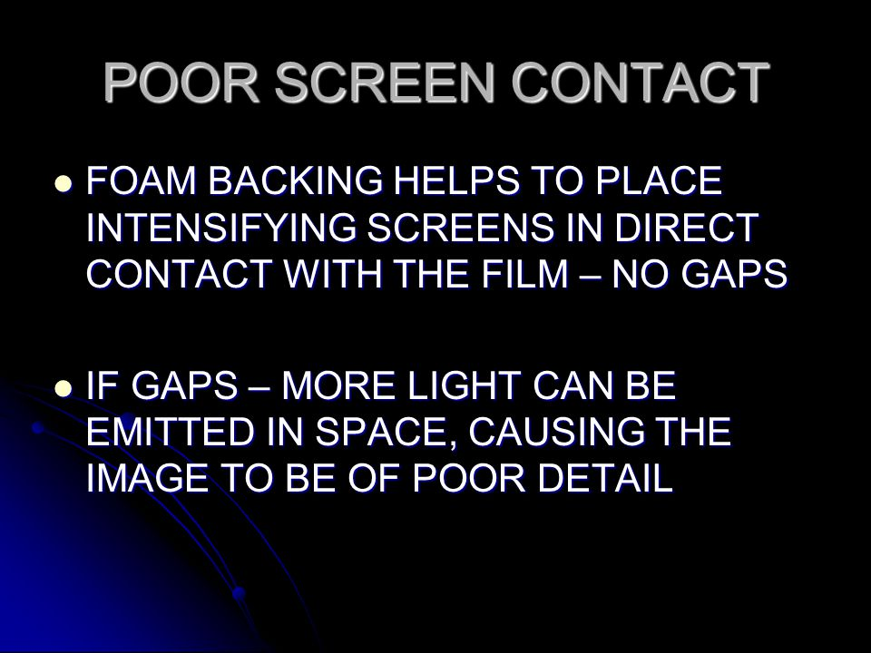 POOR SCREEN CONTACT FOAM BACKING HELPS TO PLACE INTENSIFYING SCREENS IN DIRECT CONTACT WITH THE FILM – NO GAPS.