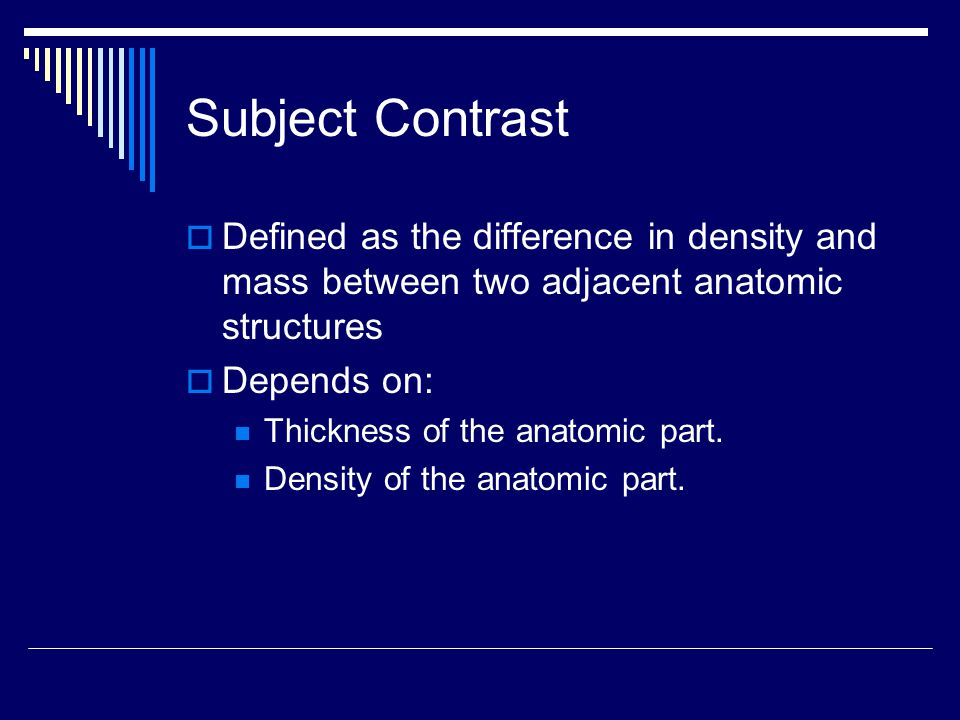 Subject Contrast Defined as the difference in density and mass between two adjacent anatomic structures.