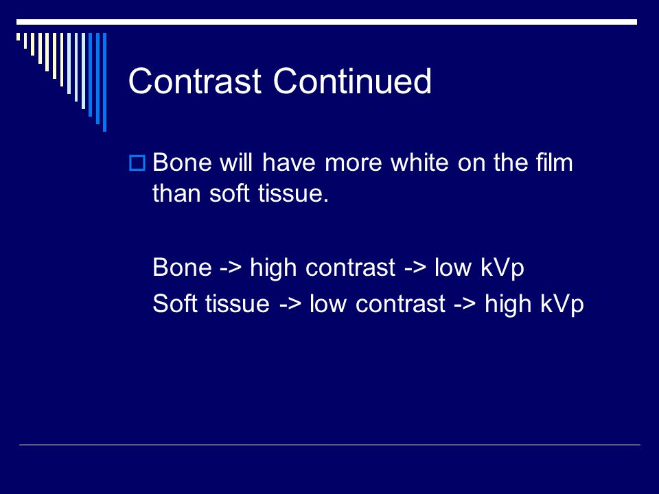 Contrast Continued Bone will have more white on the film than soft tissue. Bone -> high contrast -> low kVp.