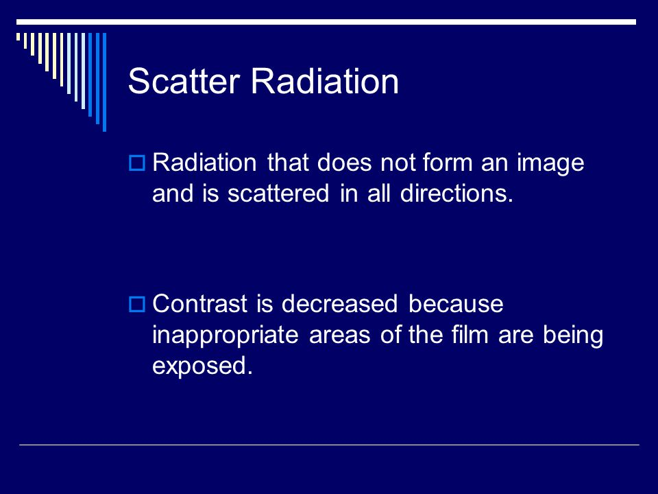 Scatter Radiation Radiation that does not form an image and is scattered in all directions.