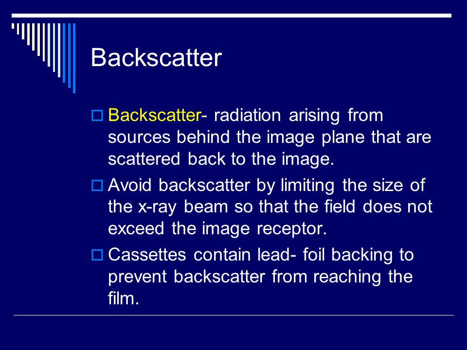 Backscatter Backscatter- radiation arising from sources behind the image plane that are scattered back to the image.