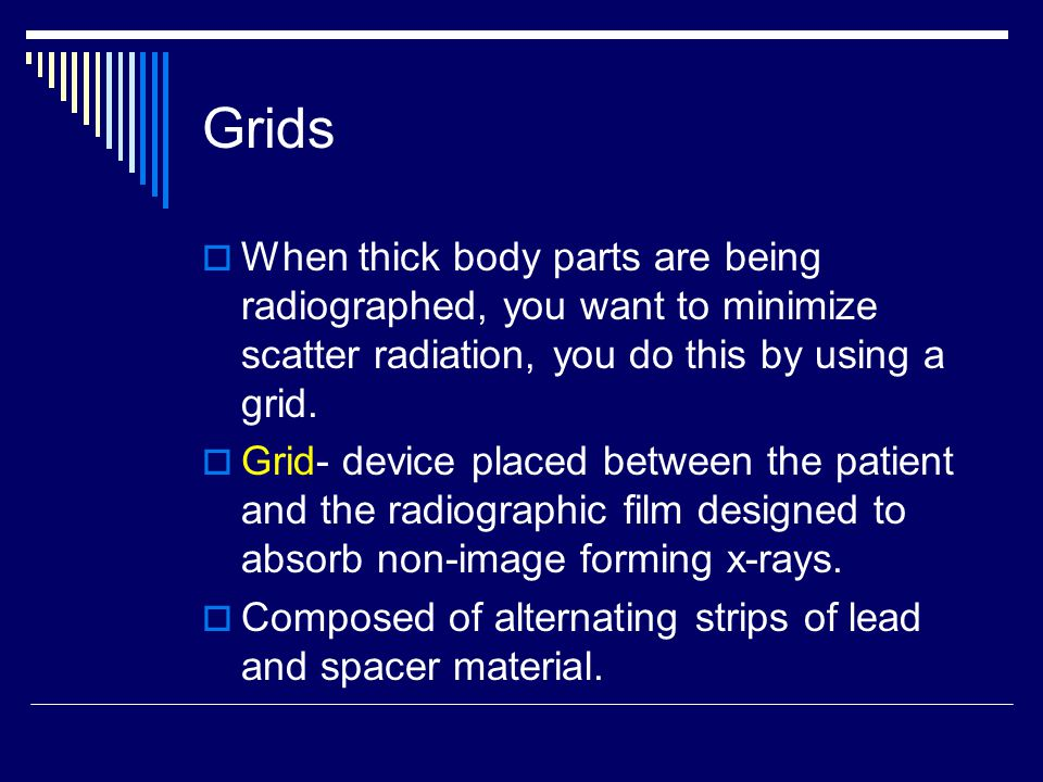 Grids When thick body parts are being radiographed, you want to minimize scatter radiation, you do this by using a grid.