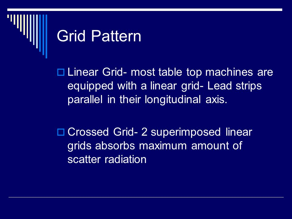 Grid Pattern Linear Grid- most table top machines are equipped with a linear grid- Lead strips parallel in their longitudinal axis.
