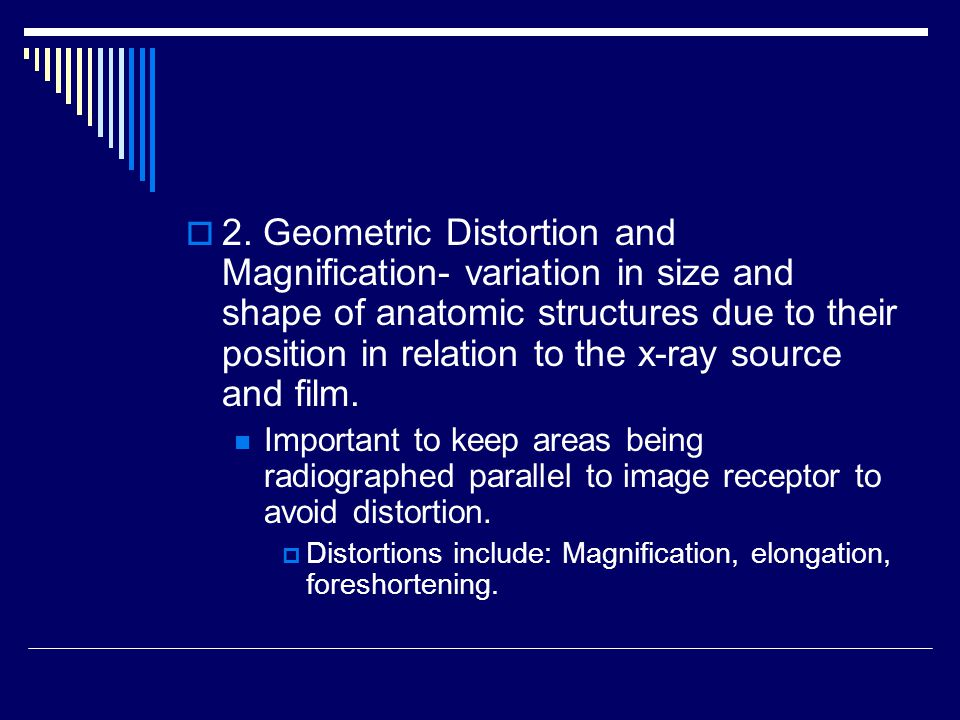 2. Geometric Distortion and Magnification- variation in size and shape of anatomic structures due to their position in relation to the x-ray source and film.
